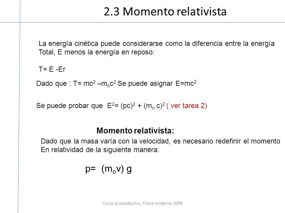 2.3 Momento relativista Curso propedéutico, Física moderna 2008 La energía cinética puede considerarse como la diferencia entre la energía Total, E menos la energía en reposo: T= E -Er Dado que : T= mc 2 –m o c 2 Se puede asignar E=mc 2 Momento relativista: Dado que la masa varía con la velocidad, es necesario redefinir el momento En relatividad de la siguiente manera: p= (m o v) g Se puede probar que E 2 = (pc) 2 + (m o c) 2 ( ver tarea 2)