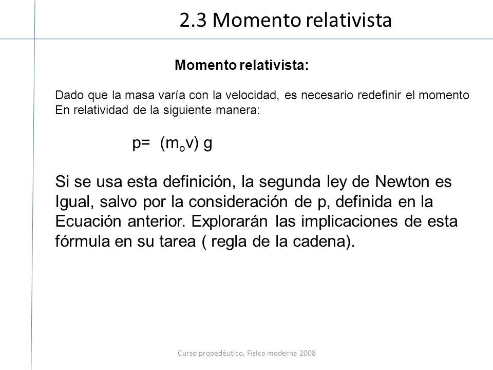 2.3 Momento relativista Curso propedéutico, Física moderna 2008 Momento relativista: Dado que la masa varía con la velocidad, es necesario redefinir el momento En relatividad de la siguiente manera: p= (m o v) g Si se usa esta definición, la segunda ley de Newton es Igual, salvo por la consideración de p, definida en la Ecuación anterior.