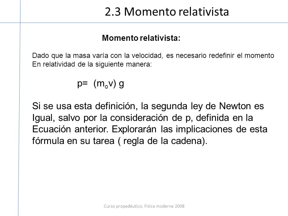 2.3 Momento relativista Curso propedéutico, Física moderna 2008 Momento relativista: Dado que la masa varía con la velocidad, es necesario redefinir e