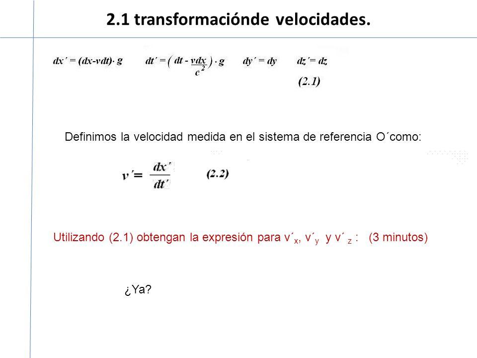 2.1 transformaciónde velocidades. Definimos la velocidad medida en el sistema de referencia O´como: Utilizando (2.1) obtengan la expresión para v´ x,