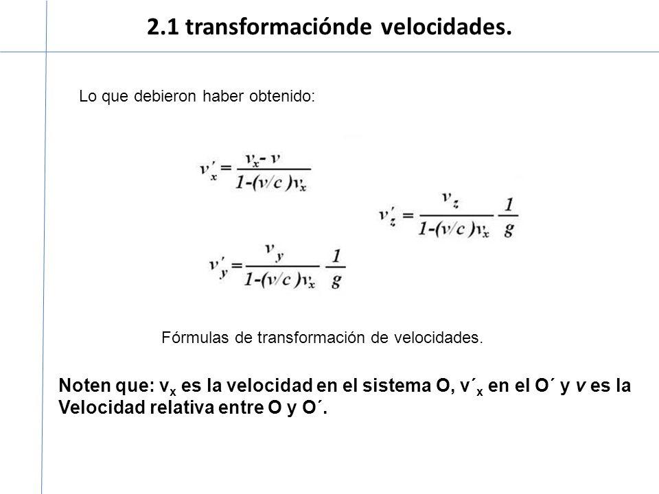 2.1 transformaciónde velocidades. Lo que debieron haber obtenido: Noten que: v x es la velocidad en el sistema O, v´ x en el O´ y v es la Velocidad re
