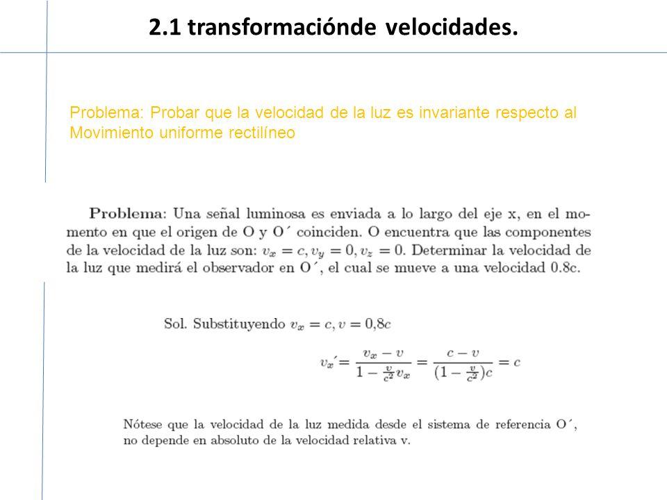 2.1 transformaciónde velocidades. Problema: Probar que la velocidad de la luz es invariante respecto al Movimiento uniforme rectilíneo