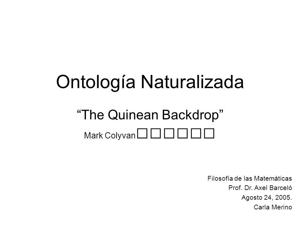 Ontología Naturalizada The Quinean Backdrop Mark Colyvan Filosofía de las Matemáticas Prof. Dr. Axel Barceló Agosto 24, 2005. Carla Merino