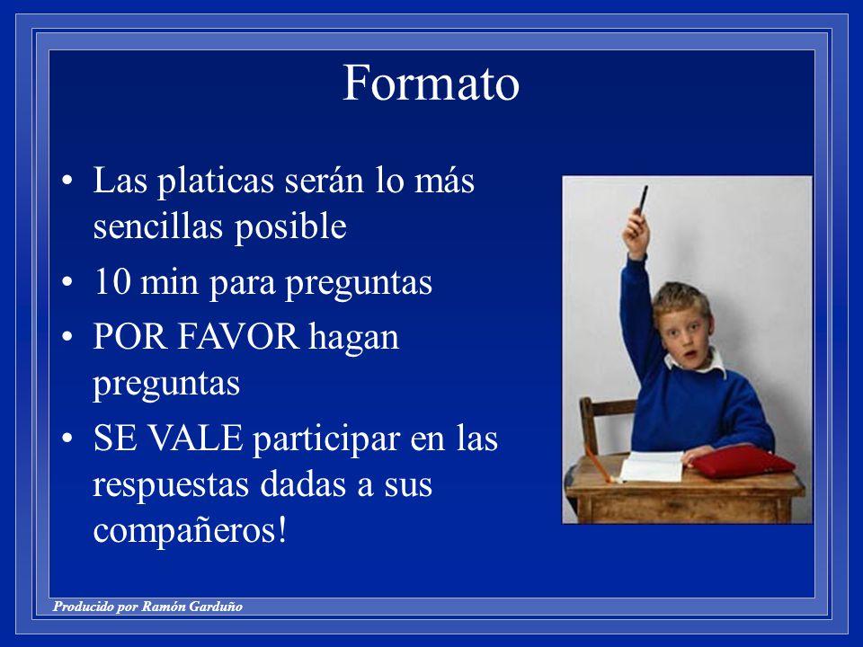 Producido por Ramón Garduño Formato Las platicas serán lo más sencillas posible 10 min para preguntas POR FAVOR hagan preguntas SE VALE participar en las respuestas dadas a sus compañeros!