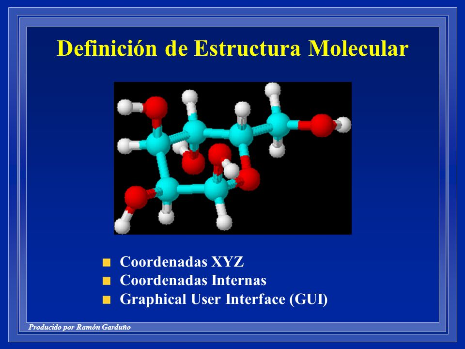 Producido por Ramón Garduño Definición de Estructura Molecular Coordenadas XYZ Coordenadas Internas Graphical User Interface (GUI)
