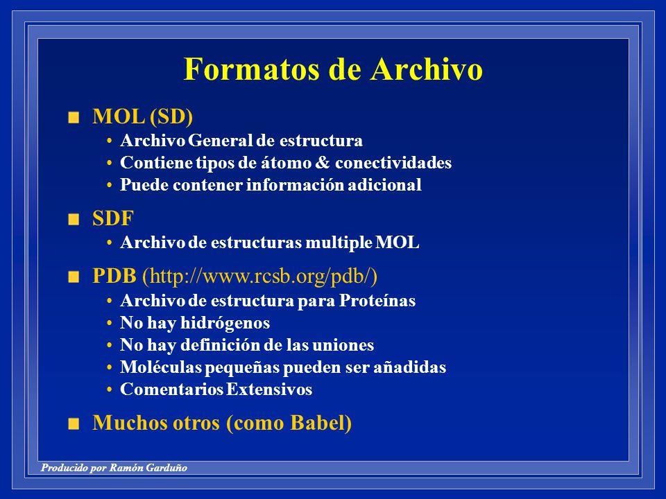 Producido por Ramón Garduño Formatos de Archivo MOL (SD) Archivo General de estructura Contiene tipos de átomo & conectividades Puede contener información adicional SDF Archivo de estructuras multiple MOL PDB (http://www.rcsb.org/pdb/) Archivo de estructura para Proteínas No hay hidrógenos No hay definición de las uniones Moléculas pequeñas pueden ser añadidas Comentarios Extensivos Muchos otros (como Babel)