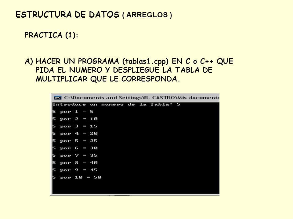 ESTRUCTURA DE DATOS ( ARREGLOS ) PRACTICA (1): A)HACER UN PROGRAMA (tablas1.cpp) EN C o C++ QUE PIDA EL NUMERO Y DESPLIEGUE LA TABLA DE MULTIPLICAR QU