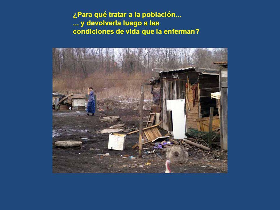 ¿Para qué tratar a la población...... y devolverla luego a las condiciones de vida que la enferman?