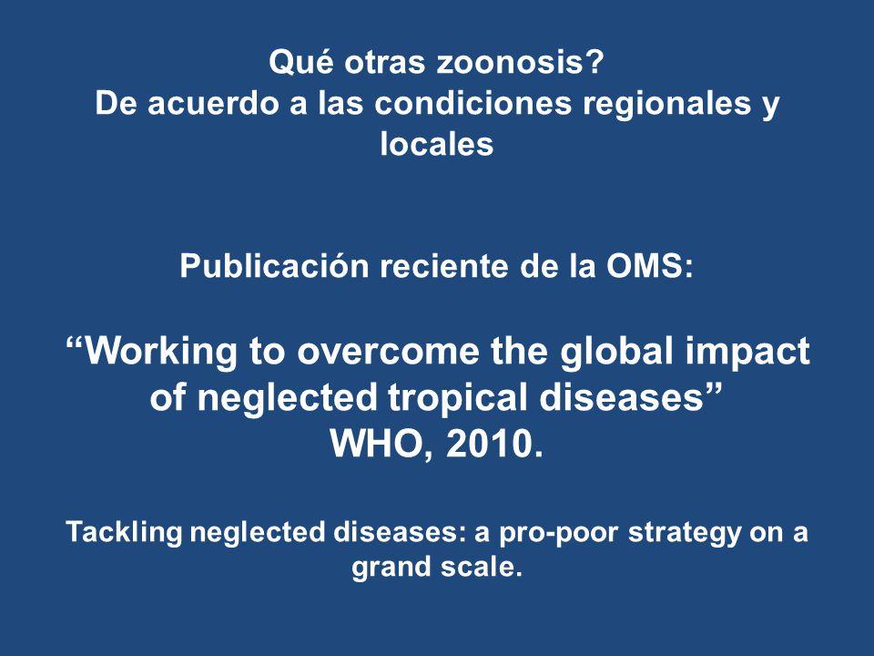 Qué otras zoonosis? De acuerdo a las condiciones regionales y locales Publicación reciente de la OMS: Working to overcome the global impact of neglect