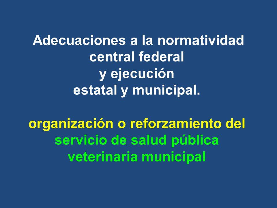 Adecuaciones a la normatividad central federal y ejecución estatal y municipal. organización o reforzamiento del servicio de salud pública veterinaria