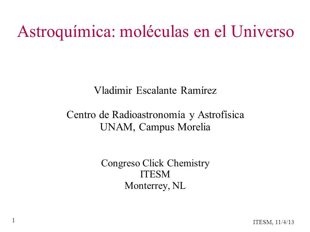ITESM, 11/4/13 1 Astroquímica: moléculas en el Universo Vladimir Escalante Ramírez Centro de Radioastronomía y Astrofísica UNAM, Campus Morelia Congreso Click Chemistry ITESM Monterrey, NL