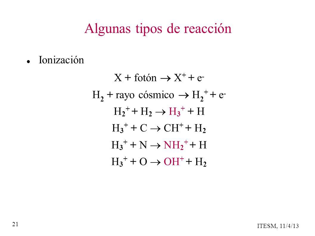 ITESM, 11/4/13 21 Algunas tipos de reacción Ionización X + fotón X + + e - H 2 + rayo cósmico H 2 + + e - H 2 + + H 2 H 3 + + H H 3 + + C CH + + H 2 H 3 + + N H 2 + + H H 3 + + O H + + H 2
