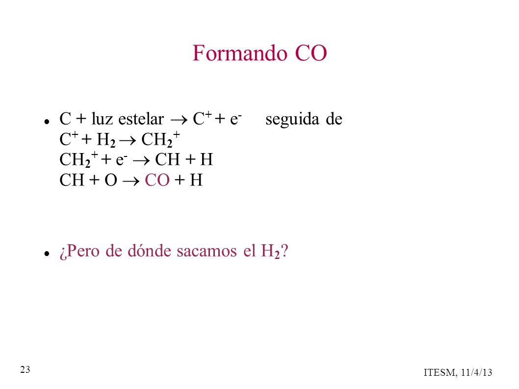 ITESM, 11/4/13 23 Formando CO C + luz estelar C + + e - seguida de C + + H 2 CH 2 + CH 2 + + e - CH + H CH + O CO + H ¿Pero de dónde sacamos el H 2