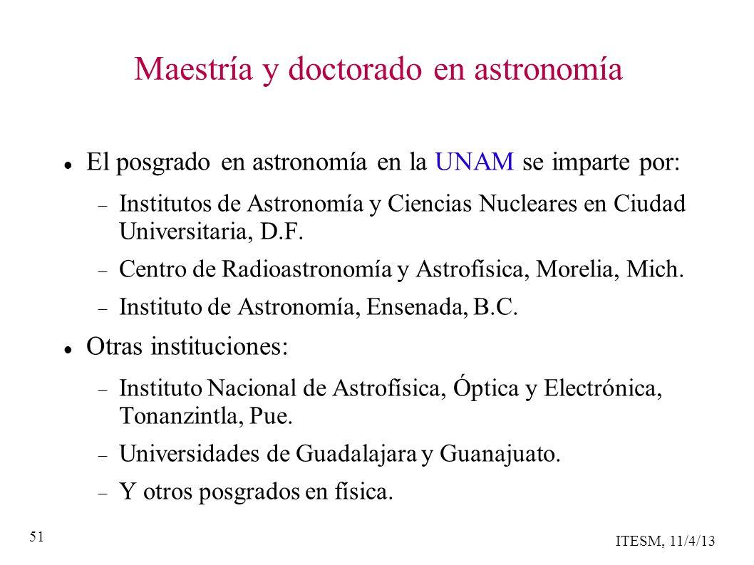 ITESM, 11/4/13 51 Maestría y doctorado en astronomía El posgrado en astronomía en la UNAM se imparte por: Institutos de Astronomía y Ciencias Nucleares en Ciudad Universitaria, D.F.