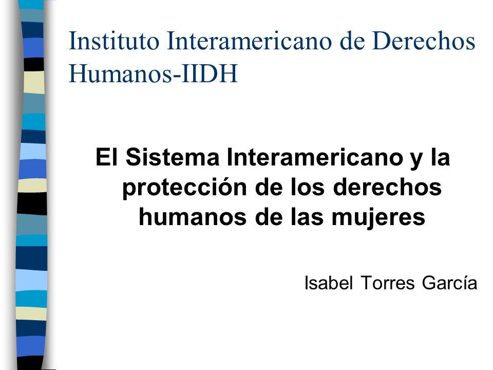 Instituto Interamericano de Derechos Humanos-IIDH El Sistema Interamericano y la protección de los derechos humanos de las mujeres Isabel Torres Garcí