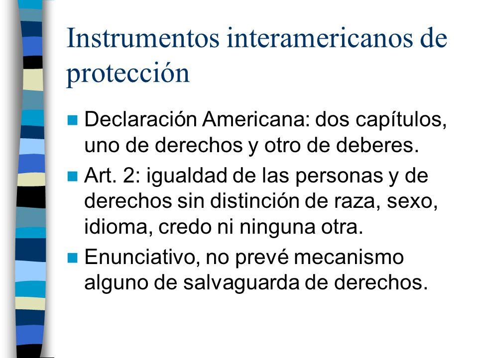 Instrumentos interamericanos de protección Declaración Americana: dos capítulos, uno de derechos y otro de deberes. Art. 2: igualdad de las personas y
