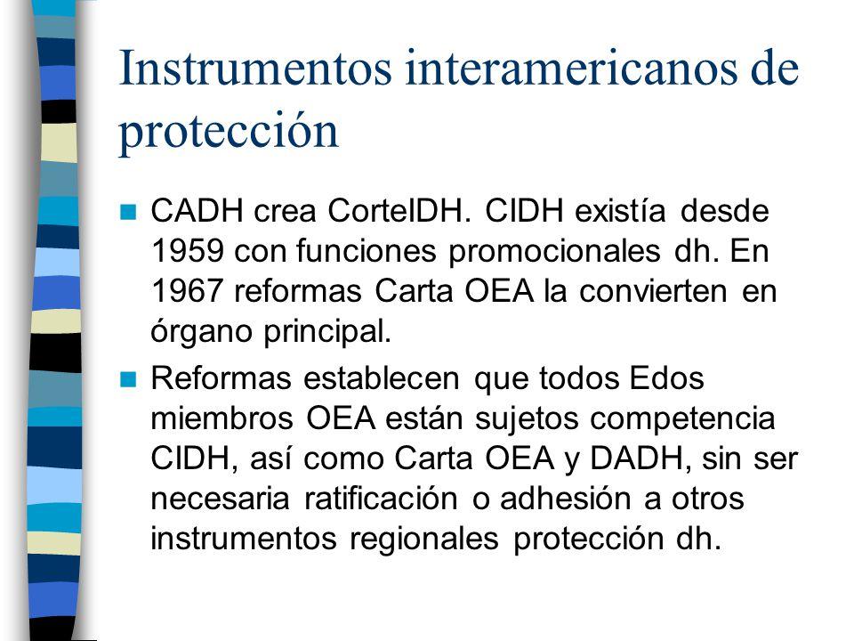 Instrumentos interamericanos de protección CADH crea CorteIDH. CIDH existía desde 1959 con funciones promocionales dh. En 1967 reformas Carta OEA la c