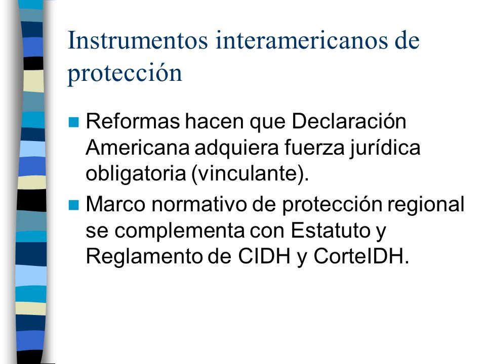 Instrumentos interamericanos de protección Reformas hacen que Declaración Americana adquiera fuerza jurídica obligatoria (vinculante). Marco normativo