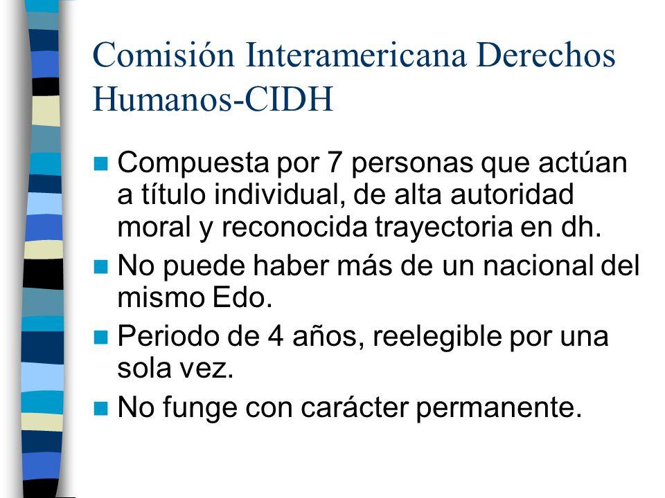 Comisión Interamericana Derechos Humanos-CIDH Compuesta por 7 personas que actúan a título individual, de alta autoridad moral y reconocida trayectori