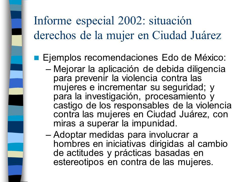 Informe especial 2002: situación derechos de la mujer en Ciudad Juárez Ejemplos recomendaciones Edo de México: –Mejorar la aplicación de debida dilige