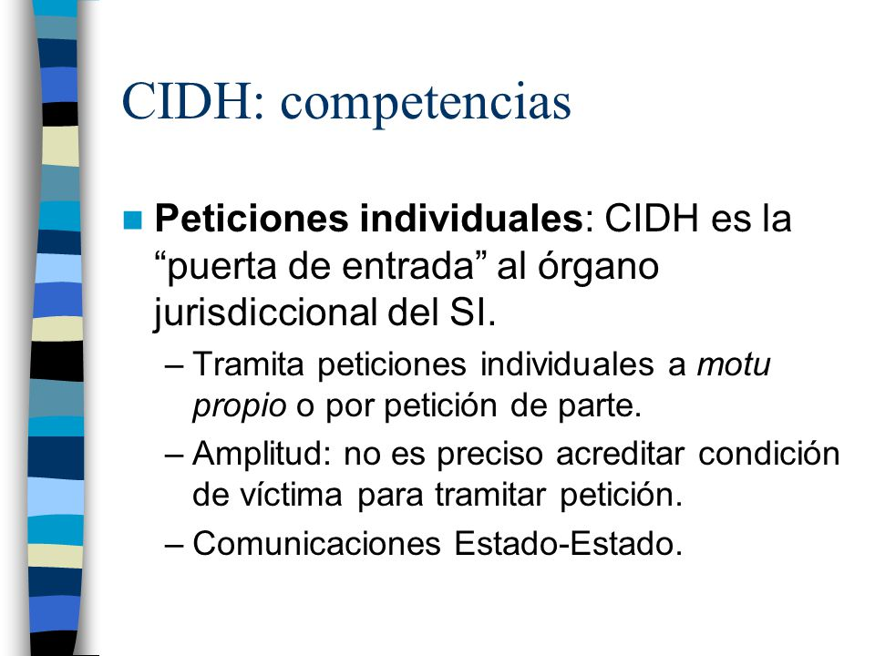 CIDH: competencias Peticiones individuales: CIDH es la puerta de entrada al órgano jurisdiccional del SI. –Tramita peticiones individuales a motu prop