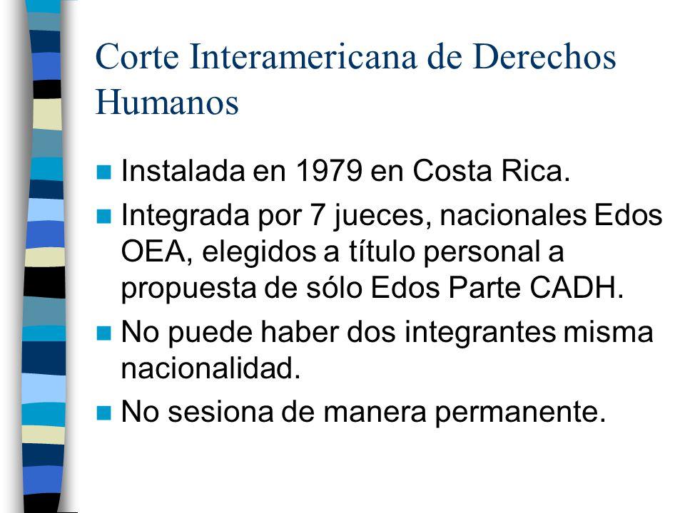 Corte Interamericana de Derechos Humanos Instalada en 1979 en Costa Rica. Integrada por 7 jueces, nacionales Edos OEA, elegidos a título personal a pr