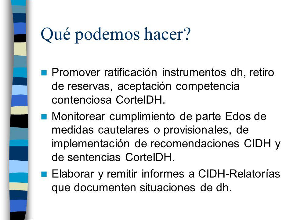 Qué podemos hacer? Promover ratificación instrumentos dh, retiro de reservas, aceptación competencia contenciosa CorteIDH. Monitorear cumplimiento de