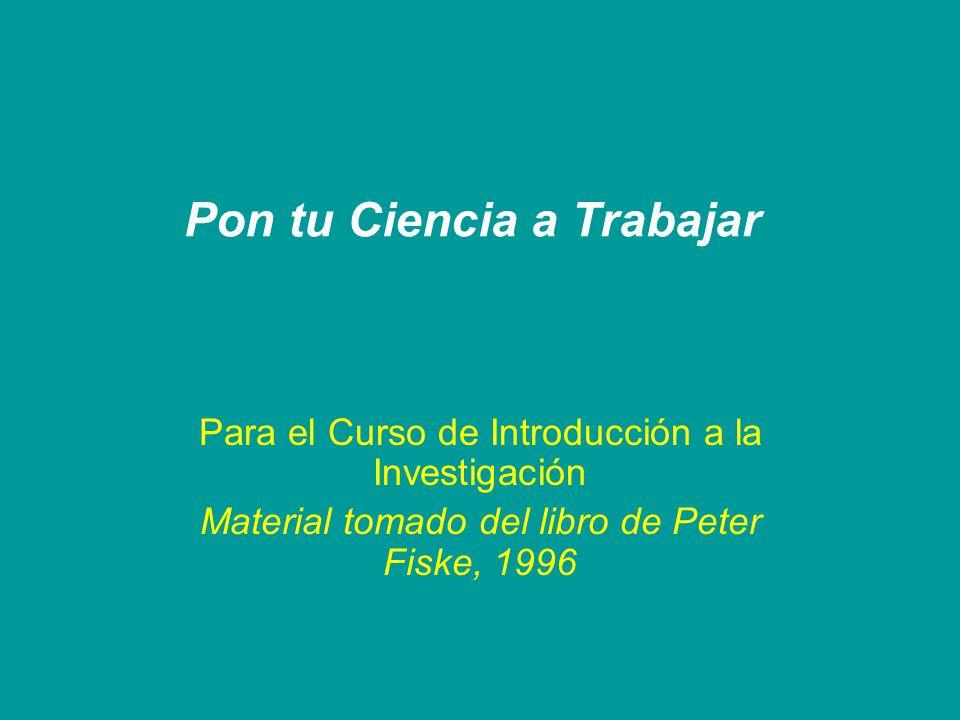 Pon tu Ciencia a Trabajar Para el Curso de Introducción a la Investigación Material tomado del libro de Peter Fiske, 1996