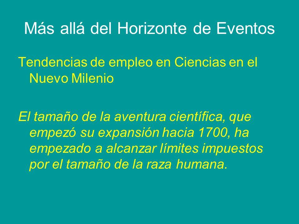 Más allá del Horizonte de Eventos Tendencias de empleo en Ciencias en el Nuevo Milenio El tamaño de la aventura científica, que empezó su expansión hacia 1700, ha empezado a alcanzar límites impuestos por el tamaño de la raza humana.