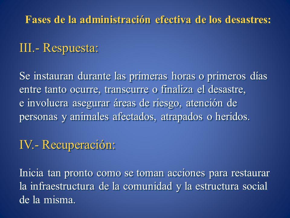 Fases de la administración efectiva de los desastres: III.- Respuesta: Se instauran durante las primeras horas o primeros días entre tanto ocurre, tra
