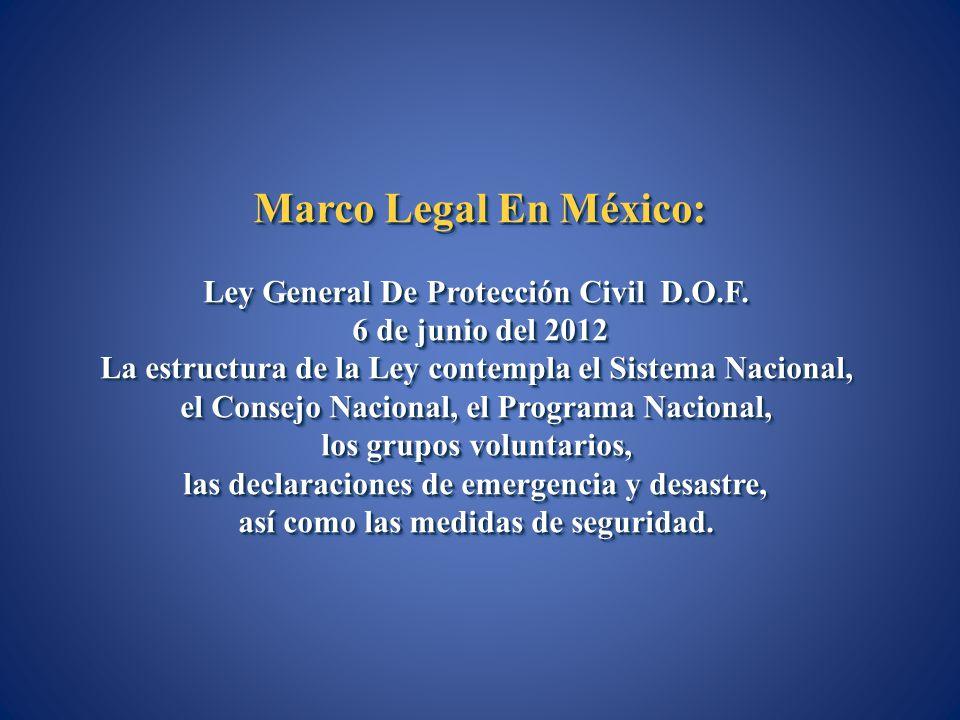 Marco Legal En México: Ley General De Protección Civil D.O.F. 6 de junio del 2012 La estructura de la Ley contempla el Sistema Nacional, el Consejo Na