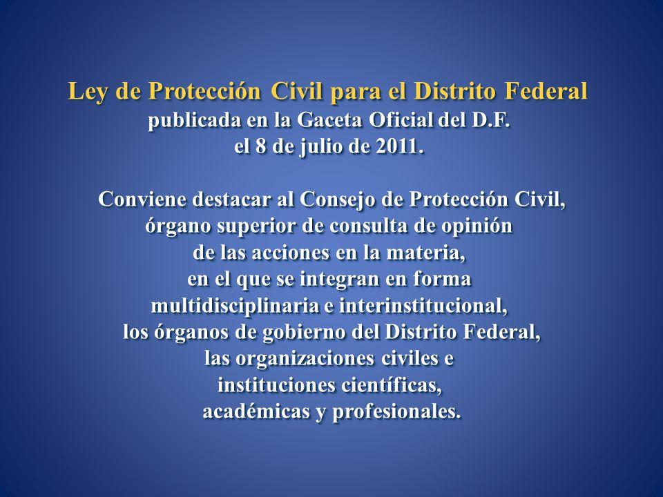 Ley de Protección Civil para el Distrito Federal publicada en la Gaceta Oficial del D.F. el 8 de julio de 2011. Conviene destacar al Consejo de Protec
