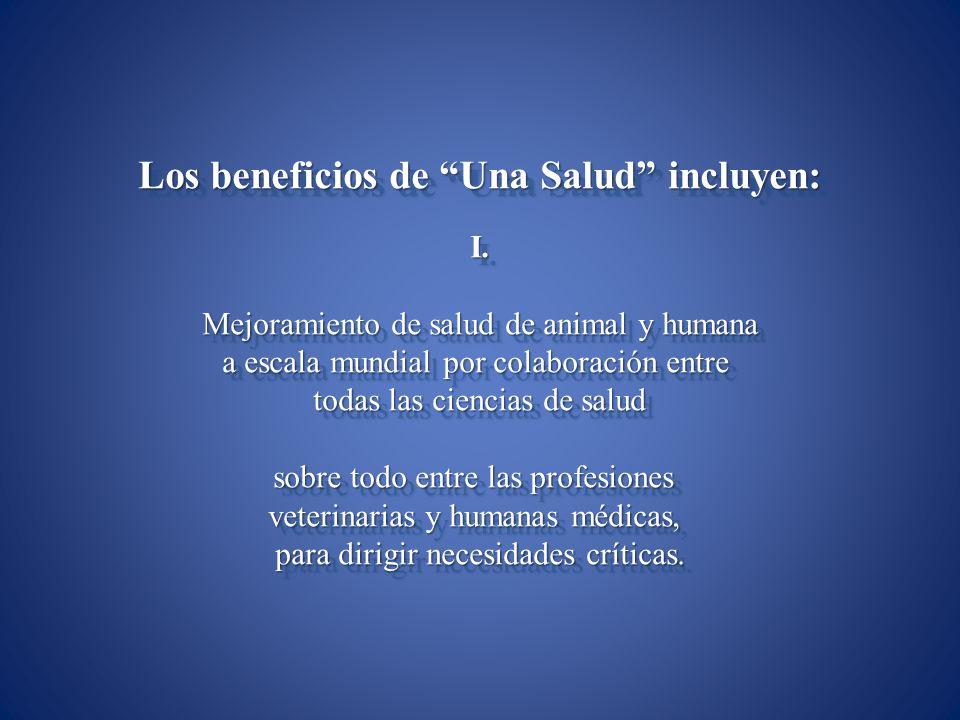 Los beneficios de Una Salud incluyen: I. Mejoramiento de salud de animal y humana a escala mundial por colaboración entre todas las ciencias de salud