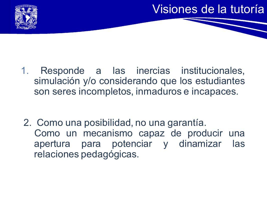 18 Visiones de la tutoría 1. Responde a las inercias institucionales, simulación y/o considerando que los estudiantes son seres incompletos, inmaduros