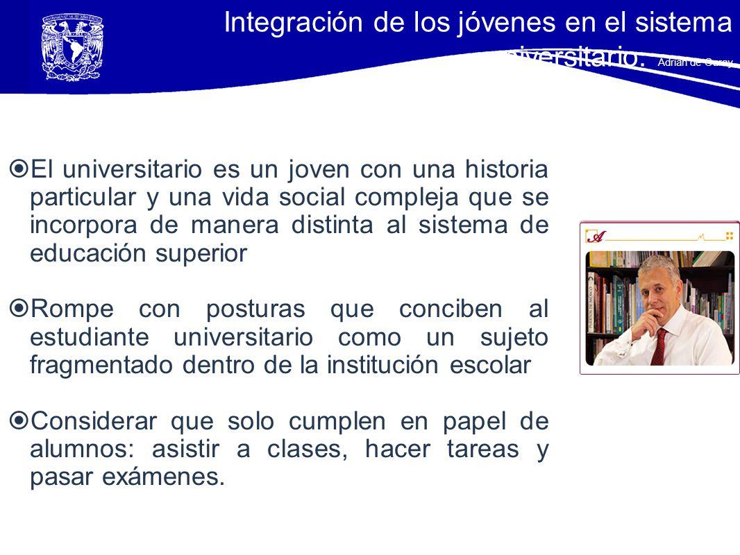 Integración de los jóvenes en el sistema universitario. Adrián de Garay El universitario es un joven con una historia particular y una vida social com