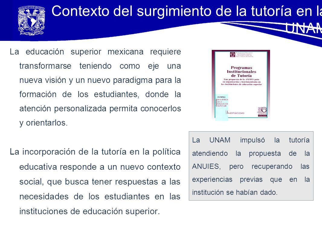 Contexto del surgimiento de la tutoría en la UNAM La educación superior mexicana requiere transformarse teniendo como eje una nueva visión y un nuevo