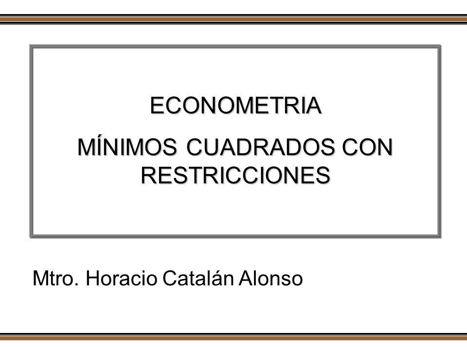 ECONOMETRIA MÍNIMOS CUADRADOS CON RESTRICCIONES Mtro. Horacio Catalán Alonso