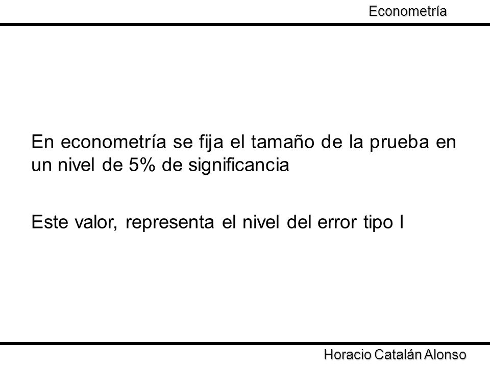 Taller de Econometría Horacio Catalán Alonso Econometría En econometría se fija el tamaño de la prueba en un nivel de 5% de significancia Este valor,