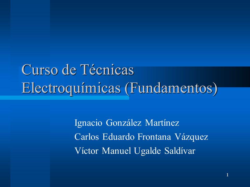 32 Fundamentos de electroquímica Reacciones en disolución (reacciones redox) Celda electroquímica Reacción electroquímica Potenciometria de corriente nula Electrodo Normal de Hidrogeno y sistemas de referencia Potenciostato (instrumentación) Factores que alteran la velocidad del proceso Transferencia de carga (BV) Transferencia de masa (Nernst-Planck) Leyes de Fick