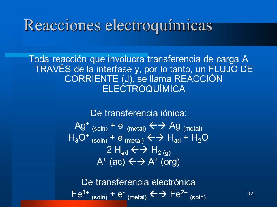 12 Reacciones electroquímicas Toda reacción que involucra transferencia de carga A TRAVÉS de la interfase y, por lo tanto, un FLUJO DE CORRIENTE (J),