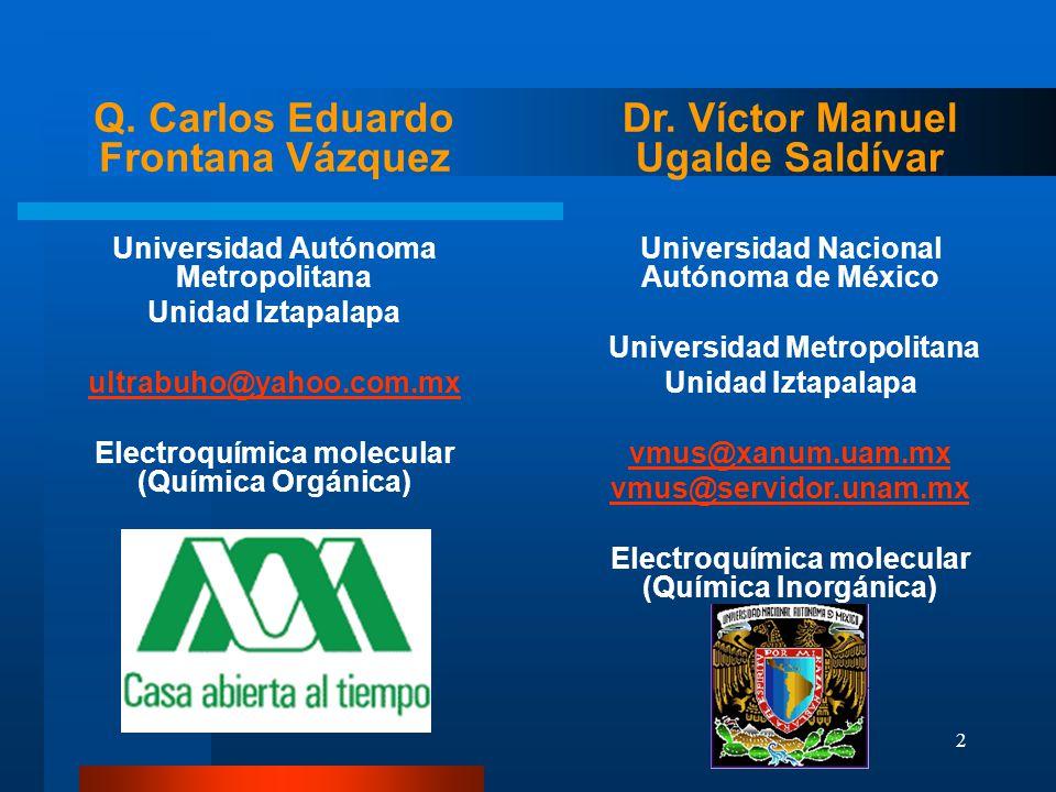 2 Q. Carlos Eduardo Frontana Vázquez Universidad Autónoma Metropolitana Unidad Iztapalapa ultrabuho@yahoo.com.mx Electroquímica molecular (Química Org