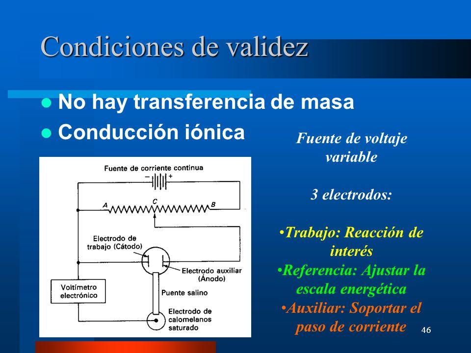 46 Condiciones de validez No hay transferencia de masa Conducción iónica Fuente de voltaje variable 3 electrodos: Trabajo: Reacción de interés Referen