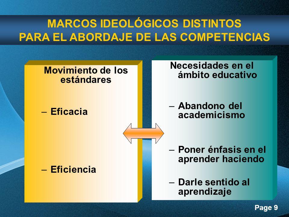 Page 9 Movimiento de los estándares –Eficacia –Eficiencia Necesidades en el ámbito educativo –Abandono del academicismo –Poner énfasis en el aprender haciendo –Darle sentido al aprendizaje MARCOS IDEOLÓGICOS DISTINTOS PARA EL ABORDAJE DE LAS COMPETENCIAS