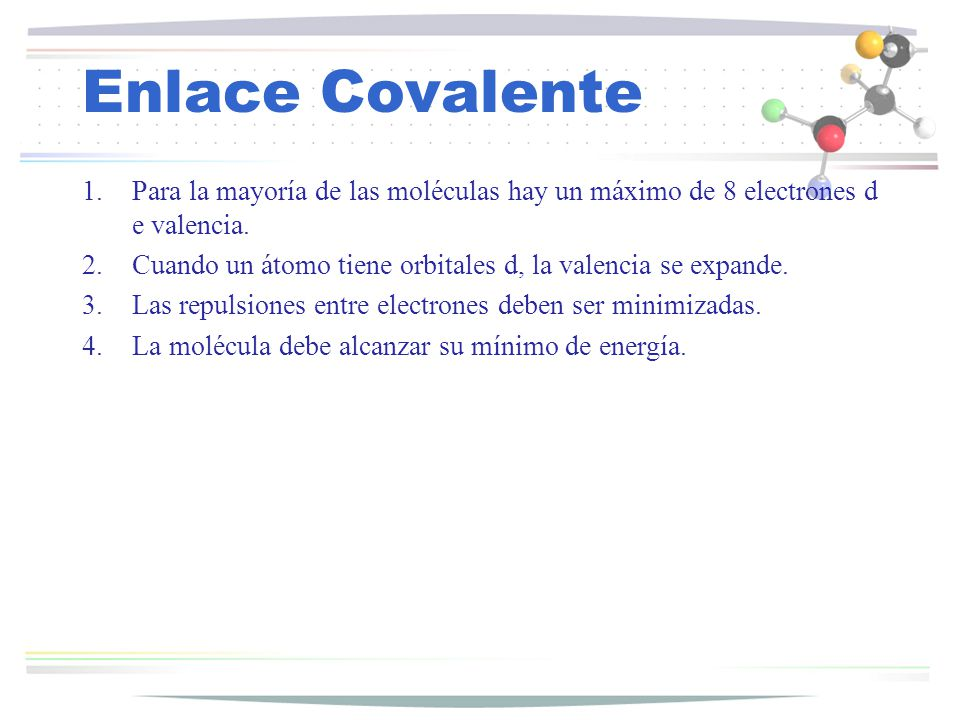 Enlace Covalente 1.Para la mayoría de las moléculas hay un máximo de 8 electrones d e valencia. 2.Cuando un átomo tiene orbitales d, la valencia se ex