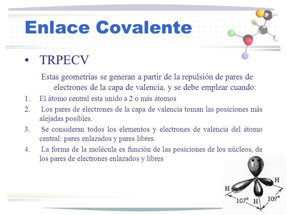 Enlace Covalente TRPECV Estas geometrías se generan a partir de la repulsión de pares de electrones de la capa de valencia, y se debe emplear cuando: