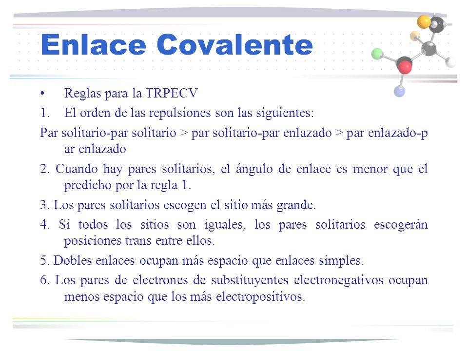 Enlace Covalente Reglas para la TRPECV 1.El orden de las repulsiones son las siguientes: Par solitario-par solitario > par solitario-par enlazado > pa