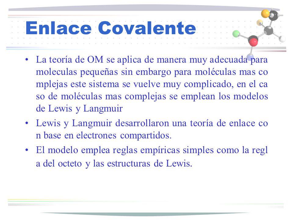 Enlace Covalente La teoría de OM se aplica de manera muy adecuada para moleculas pequeñas sin embargo para moléculas mas co mplejas este sistema se vu