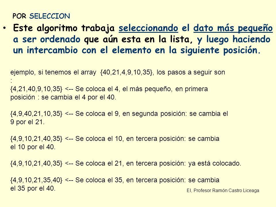 EI, Profesor Ramón Castro Liceaga POR SELECCION Este algoritmo trabaja seleccionando el dato más pequeño a ser ordenado que aún esta en la lista, y lu
