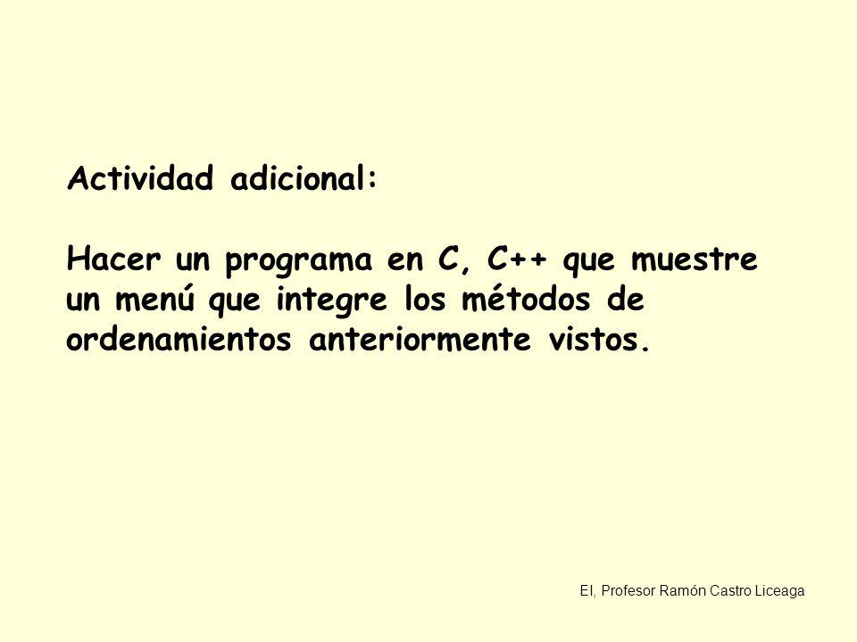 EI, Profesor Ramón Castro Liceaga Actividad adicional: Hacer un programa en C, C++ que muestre un menú que integre los métodos de ordenamientos anteri