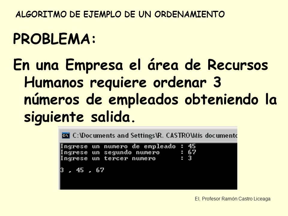 EI, Profesor Ramón Castro Liceaga ALGORITMO DE EJEMPLO DE UN ORDENAMIENTO PROBLEMA: En una Empresa el área de Recursos Humanos requiere ordenar 3 núme